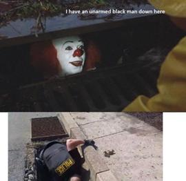 Felül: Pennywise a csatornában. Felirat: I have an unarmed black man down here. Alul: Rendőr bemászik a csatornába